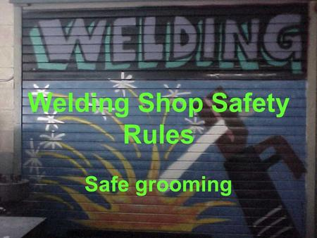 Welding Shop Safety Rules Safe grooming. Wear the proper type of footwear for the trade (leather boots, or steel toe leather boots). Shorts are not allowed.