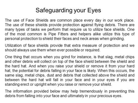 Safeguarding your Eyes The use of Face Shields are common place every day in our work place. The use of these shields provide protection against flying.