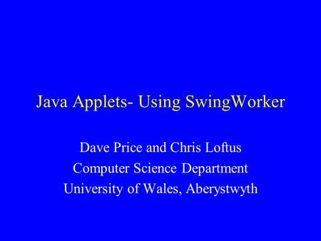 Java Applets- Using SwingWorker Dave Price and Chris Loftus Computer Science Department University of Wales, Aberystwyth.