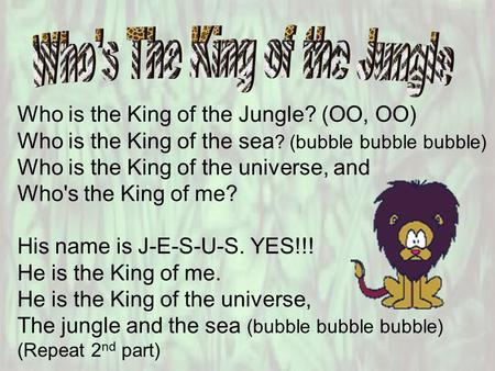 Who is the King of the Jungle? (OO, OO) Who is the King of the sea ? (bubble bubble bubble) Who is the King of the universe, and Who's the King of me?
