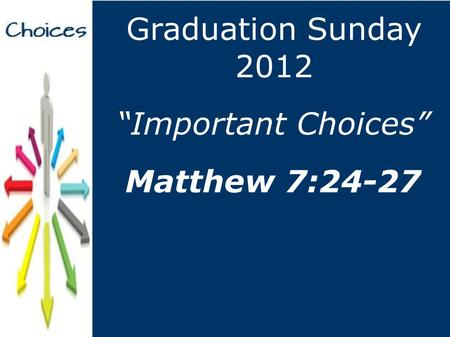 """Important Choices"" Graduation Sunday 2012 Matthew 7:24-27."