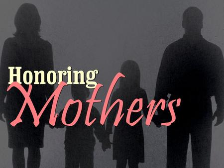 Honoring Mothers. There are times when only a Mother's love Can understand our tears, Can soothe our disappointments And calm all of our fears. There.