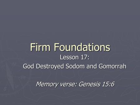 Firm Foundations Lesson 17: God Destroyed Sodom and Gomorrah Memory verse: Genesis 15:6.