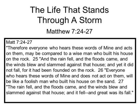 The Life That Stands Through A Storm Matthew 7:24-27 Matt 7:24-27 Therefore everyone who hears these words of Mine and acts on them, may be compared to.