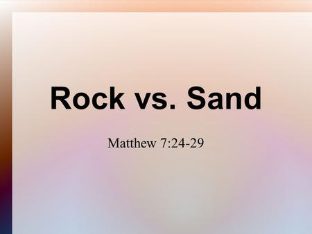 Rock vs. Sand Matthew 7:24-29. Matthew 7 24 Therefore whosoever heareth these sayings of mine, and doeth them, I will liken him unto a wise man, which.