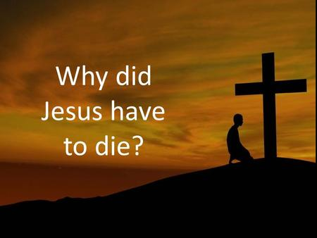 Why did Jesus have to die?. The cross is central. For the message of the cross is foolishness to those who are perishing, but to us who are being saved.