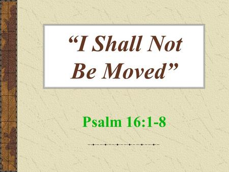 """I Shall Not Be Moved"" Psalm 16:1-8. ""I Shall Not Be Moved"" Grandest statement one can make Most foolish statement one can make What makes the difference?"