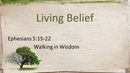 Living Belief Ephesians 5:15-22 Walking in Wisdom.