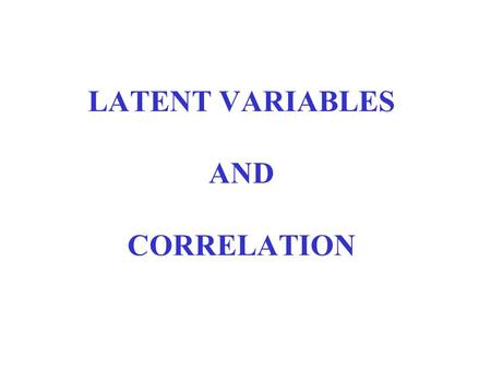 LATENT VARIABLES AND CORRELATION. Data and Information Obs. no.x 1 x 2 1 1 -1 2 1/2-1/2 3 -1/2 1/2 4 -1 1 1. Is there any common information in {x 1,