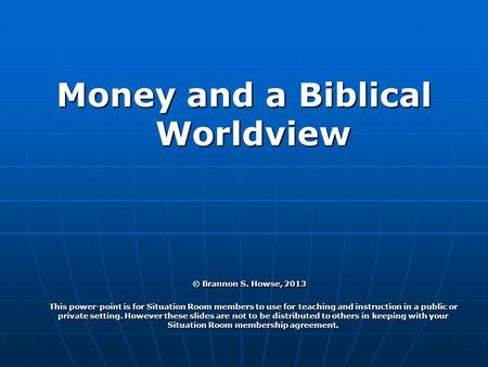 Money and a Biblical Worldview © Brannon S. Howse, 2013 This power-point is for Situation Room members to use for teaching and instruction in a public.