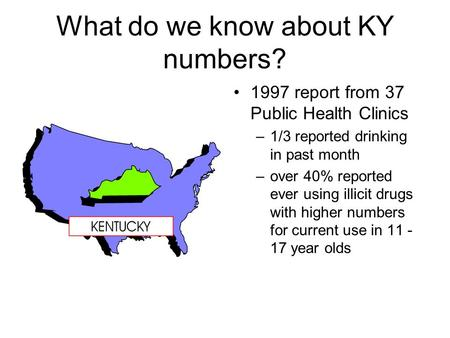 What do we know about KY numbers? 1997 report from 37 Public Health Clinics –1/3 reported drinking in past month –over 40% reported ever using illicit.