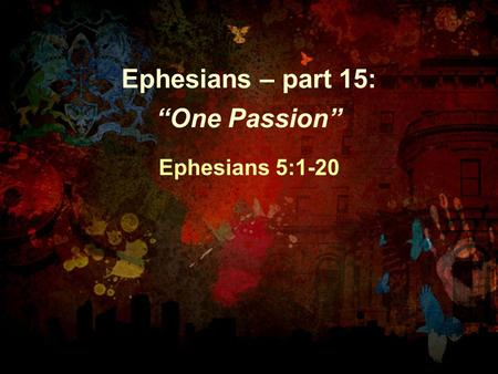 "Ephesians – part 15: ""One Passion"" Ephesians 5:1-20."