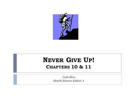 N EVER G IVE U P ! C HAPTERS 10 & 11 Code Blue Health Science Edition 4.