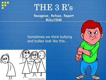 THE 3 R's Recognize, Refuse, Report BULLYING Sometimes we think bullying and bullies look like this…