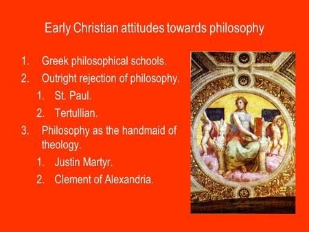 Early Christian attitudes towards philosophy 1.Greek philosophical schools. 2.Outright rejection of philosophy. 1.St. Paul. 2.Tertullian. 3.Philosophy.