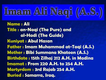 Name : Ali Title : an-Naqi (The Pure) and al-Hadi (The Guide) Kuniyat : Abul Hasan Father : Imam Muhammad at-Taqi (A.S.) Mother : Bibi Summana Khatoon.