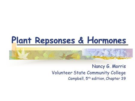 P lant Repsonses & H ormones Nancy G. Morris Volunteer State Community College Campbell, 5 th edition, Chapter 39.