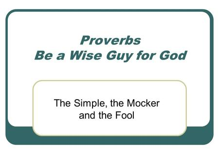 Proverbs Be a Wise Guy for God The Simple, the Mocker and the Fool.