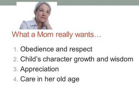 What a Mom really wants… 1. Obedience and respect 2. Child's character growth and wisdom 3. Appreciation 4. Care in her old age.