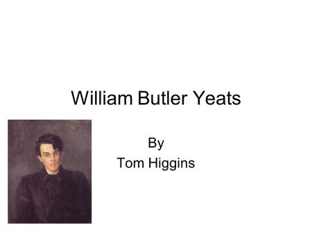 William Butler Yeats By Tom Higgins W B Yeats Yeats was born on June 13, 1865 in Sandymount, Dublin Yeats was educated in Dublin and London but returned.
