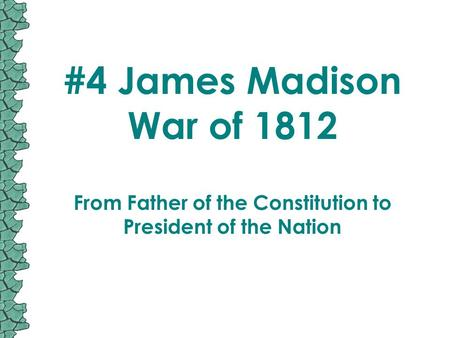 #4 James Madison War of 1812 From Father of the Constitution to President of the Nation.