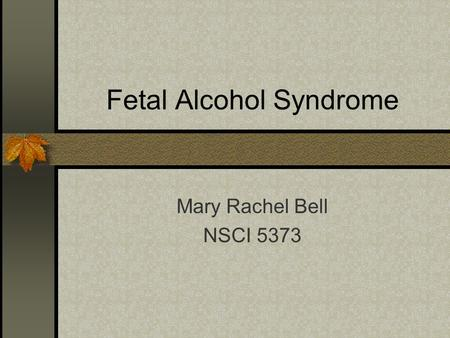 Fetal Alcohol Syndrome Mary Rachel Bell NSCI 5373.