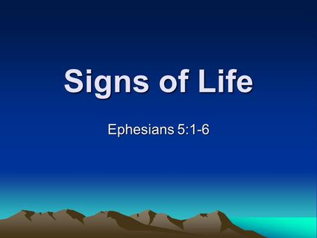 Signs of Life Ephesians 5:1-6. We are going to see two signs of genuine repentance, so that we will not be self- deceived regarding the veracity of our.