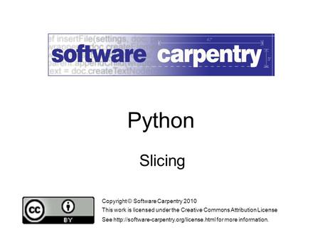 Slicing Copyright © Software Carpentry 2010 This work is licensed under the Creative Commons Attribution License See