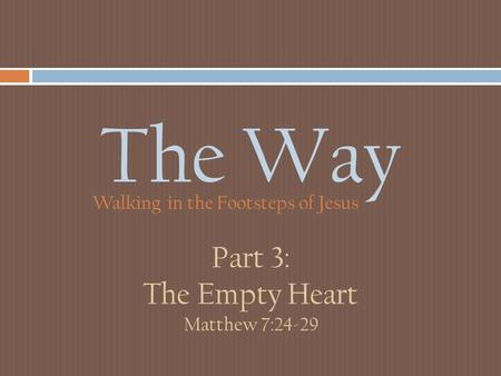 The Way Walking in the Footsteps of Jesus Part 3: The Empty Heart Matthew 7:24-29.