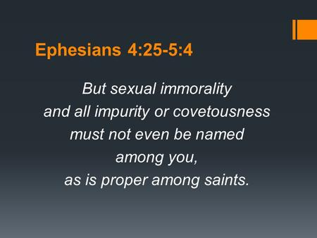 Ephesians 4:25-5:4 But sexual immorality and all impurity or covetousness must not even be named among you, as is proper among saints.