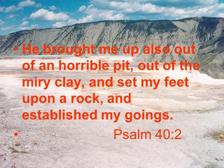 He brought me up also out of an horrible pit, out of the miry clay, and set my feet upon a rock, and established my goings. Psalm 40:2.