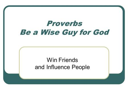 Proverbs Be a Wise Guy for God Win Friends and Influence People.