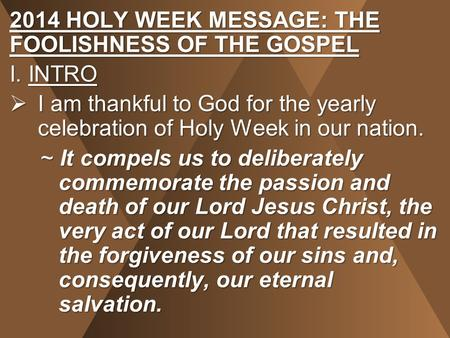 2014 HOLY WEEK MESSAGE: THE FOOLISHNESS OF THE GOSPEL I. INTRO  I am thankful to God for the yearly celebration of Holy Week in our nation. ~ It compels.