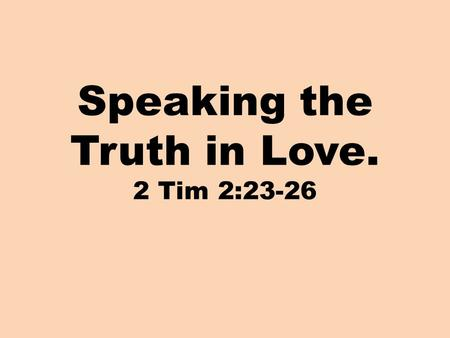 Speaking the Truth in Love. 2 Tim 2:23-26. 2 Timothy 2:23-26 23 But refuse foolish and ignorant speculations, knowing that they produce quarrels. 24 The.