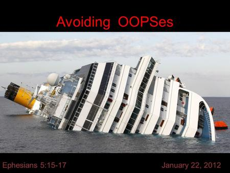 Avoiding OOPSes Ephesians 5:15-17 January 22, 2012.