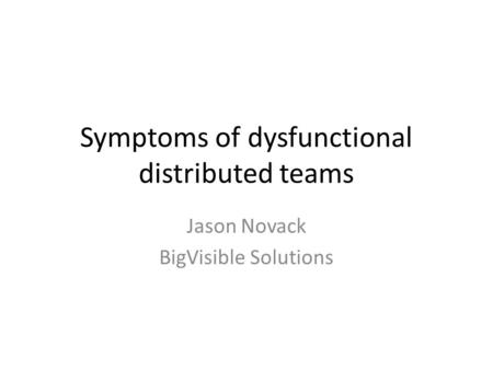Symptoms of dysfunctional distributed teams Jason Novack BigVisible Solutions.