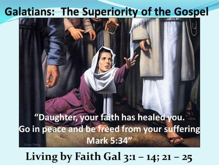 "Living by Faith Gal 3:1 – 14; 21 – 25 ""Daughter, your faith has healed you. Go in peace and be freed from your suffering. Mark 5:34"""
