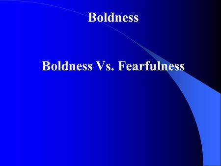 Boldness Boldness Vs. Fearfulness. Boldness: Confidence that what I have to say or do is true, right, and just. The character quality of boldness will.