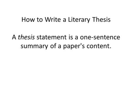 How to Write a Literary Thesis A thesis statement is a one-sentence summary of a paper's content.