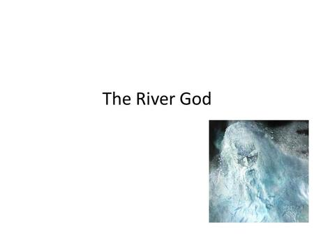 The River God. Things to know… Rivers in human history and myth have always been seen as sacred. Prehistoric people used to think that rivers had gods.