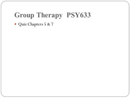 Group Therapy PSY633 Quiz Chapters 5 & 7.