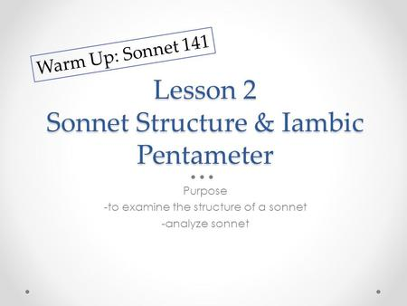 Lesson 2 Sonnet Structure & Iambic Pentameter Purpose -to examine the structure of a sonnet -analyze sonnet Warm Up: Sonnet 141.