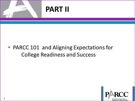 PART II 1 PARCC 101 and Aligning Expectations for College Readiness and Success.