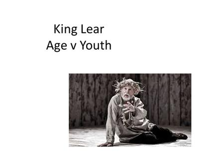 King Lear Age v Youth. Lear and old age During Shakespearean period the idea of the King giving up his kingdom to make way for the younger generation.