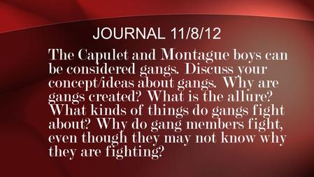Journal 11/8/12 The Capulet and Montague boys can be considered gangs. Discuss your concept/ideas about gangs. Why are gangs created? What is the allure?