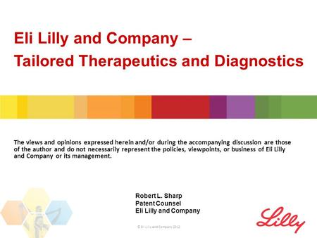 Eli Lilly and Company – Tailored Therapeutics and Diagnostics © Eli Lilly and Company 2012 The views and opinions expressed herein and/or during the accompanying.