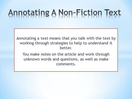 Annotating a text means that you talk with the text by working through strategies to help to understand it better. You make notes on the article and work.
