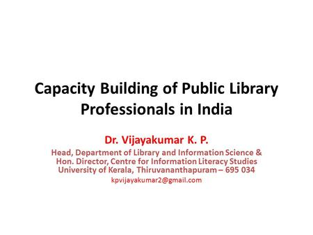 Capacity Building of Public Library Professionals in India Dr. Vijayakumar K. P. Head, Department of Library and Information Science & Hon. Director, Centre.