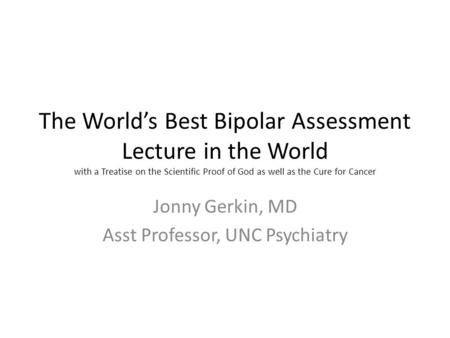 The World's Best Bipolar Assessment Lecture in the World with a Treatise on the Scientific Proof of God as well as the Cure for Cancer Jonny Gerkin, MD.
