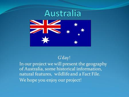 Australia G'day! In our project we will present the geography of Australia, some historical information, natural features, wildlife and a Fact File. We.